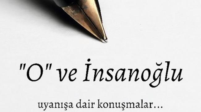 """O ve İnsanoğlu """"Uyanışa Dair Konuşmalar"""""""